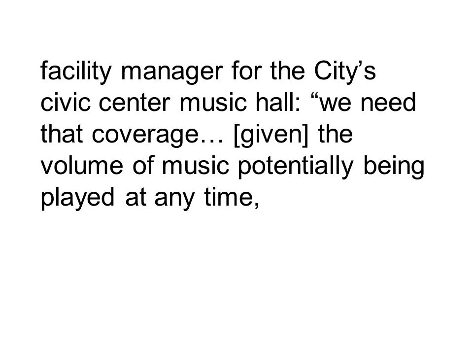 facility manager for the City's civic center music hall: we need that coverage… [given] the volume of music potentially being played at any time,